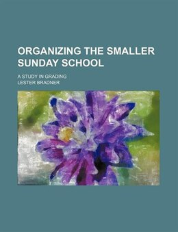 Book Organizing The Smaller Sunday School; A Study In Grading by Lester Bradner