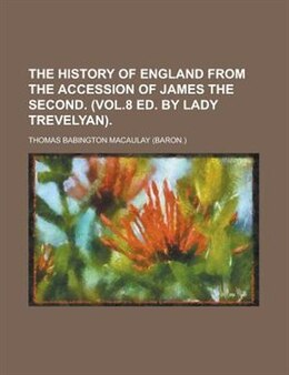 Book The History Of England From The Accession Of James The Second. (vol.8 Ed. By Lady Trevelyan) by Thomas Babington Macaulay