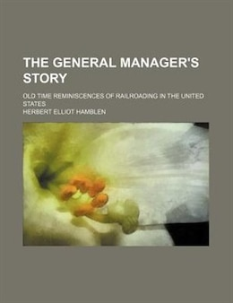 Book The General Manager's Story; Old Time Reminiscences Of Railroading In The United States by Herbert Elliot Hamblen