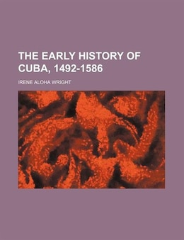 Book The Early History Of Cuba, 1492-1586 by Irene Aloha Wright