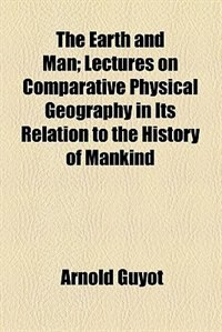 Book The Earth And Man; Lectures On Comparative Physical Geography In Its Relation To The History Of… by Arnold Guyot