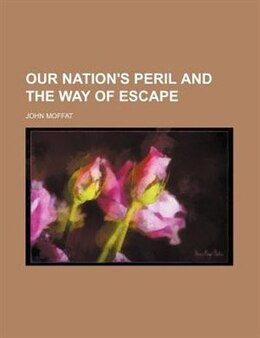 Book Our Nation's Peril And The Way Of Escape by John Moffat