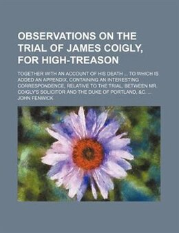 Book Observations On The Trial Of James Coigly, For High-treason; Together With An Account Of His Death… by John Fenwick