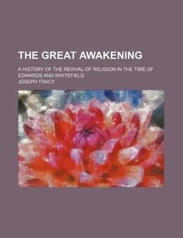 Book The Great Awakening; A History Of The Revival Of Religion In The Time Of Edwards And Whitefield by Joseph Tracy