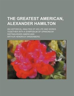Book The Greatest American, Alexander Hamilton; An Historical Analysis Of His Life And Works Together… by Arthur Hendrick Vandenberg