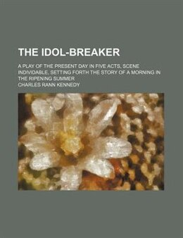 Book The Idol-breaker; A Play Of The Present Day In Five Acts, Scene Individable, Setting Forth The… by Charles Rann Kennedy