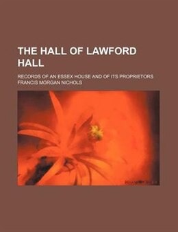 Book The Hall Of Lawford Hall; Records Of An Essex House And Of Its Proprietors by Francis Morgan Nichols
