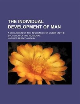 Book The Individual Development Of Man; A Discussion Of The Influenece Of Labor On The Evolution Of The… by Harriet Rebecca Beary