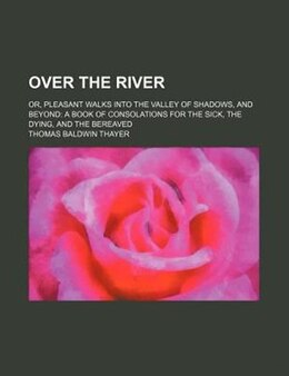 Book Over The River; Or, Pleasant Walks Into The Valley Of Shadows, And Beyond A Book Of Consolations… by Thomas Baldwin Thayer