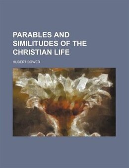 Book Parables And Similitudes Of The Christian Life by Hubert Bower
