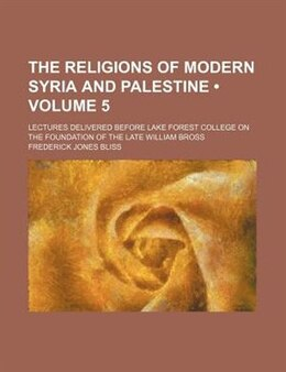 Book The Religions Of Modern Syria And Palestine (volume 5); Lectures Delivered Before Lake Forest… by Frederick Jones Bliss