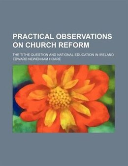 Book Practical Observations On Church Reform; The Tithe Question And National Education In Ireland by Edward Newenham Hoare