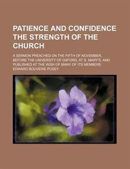 Book Patience And Confidence The Strength Of The Church; A Sermon Preached On The Fifth Of November… by Edward Bouverie Pusey