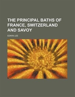 Book The principal baths of France, Switzerland and Savoy by Edwin Lee