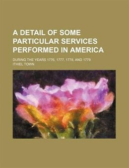 Book A Detail Of Some Particular Services Performed In America; During The Years 1776, 1777, 1778, And… by Ithiel Town