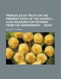 Book Principles Of Truth On The Present State Of The Church  Also Reasons For Retiring From The… by William H. Dorman