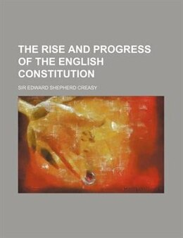 Book The Rise And Progress Of The English Constitution by Sir Edward Shepherd Creasy