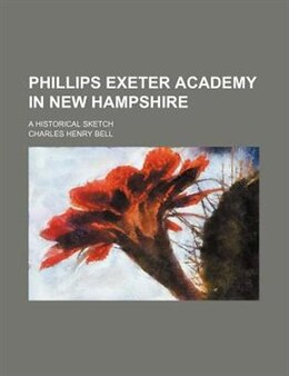 Book Phillips Exeter Academy In New Hampshire; A Historical Sketch by Charles Henry Bell