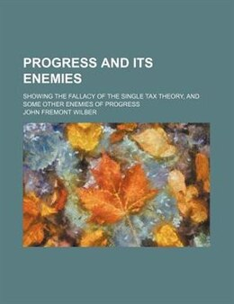 Book Progress And Its Enemies; Showing The Fallacy Of The Single Tax Theory, And Some Other Enemies Of… by John Fremont Wilber