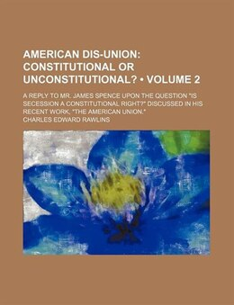 Book American Dis-union (volume 2); Constitutional Or Unconstitutional?. A Reply To Mr. James Spence… by Charles Edward Rawlins