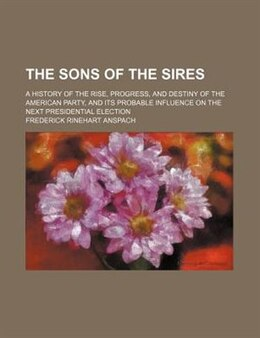 Book The Sons Of The Sires; A History Of The Rise, Progress, And Destiny Of The American Party, And Its… by Frederick Rinehart Anspach