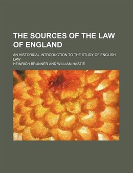 Book The Sources Of The Law Of England; An Historical Introduction To The Study Of English Law by Heinrich Brunner