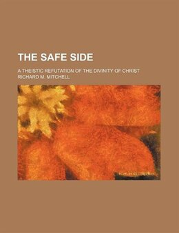 Book The Safe Side; A Theistic Refutation Of The Divinity Of Christ by Richard M. Mitchell