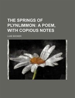 Book The Springs Of Plynlimmon;  A Poem, With Copious Notes: a poem, with copious notes by Luke Booker