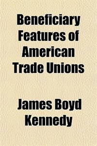 Book Beneficiary Features of American Trade Unions ... by James Boyd Kennedy