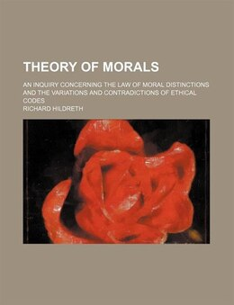 Book Theory Of Morals; An Inquiry Concerning The Law Of Moral Distinctions And The Variations And… by Richard Hildreth