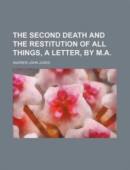 Book The second death and the restitution of all things, a letter, by M.A. by Andrew John Jukes