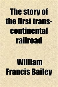 Book The story of the first trans-continental railroad by William Francis Bailey