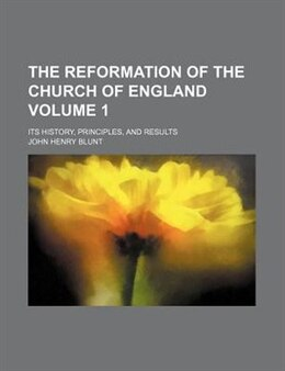 Book The Reformation Of The Church Of England Volume 1; Its History, Principles, And Results by John Henry Blunt