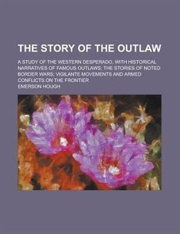 Book The Story Of The Outlaw; A Study Of The Western Desperado, With Historical Narratives Of Famous… by Emerson Hough
