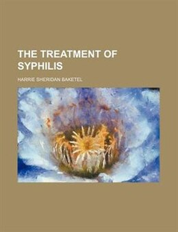 Book The treatment of syphilis by Harrie Sheridan Baketel