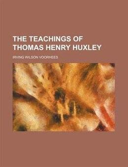 Book The teachings of Thomas Henry Huxley by Irving Wilson Voorhees