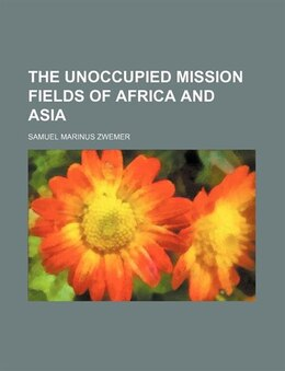 Book The unoccupied mission fields of Africa and Asia by Samuel Marinus Zwemer