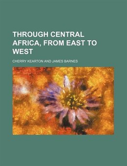 Book Through Central Africa, From East To West by Cherry Kearton