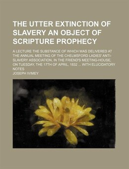 Book The Utter Extinction Of Slavery An Object Of Scripture Prophecy; A Lecture The Substance Of Which… by Joseph Ivimey