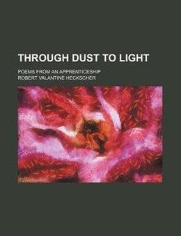 Book Through Dust To Light; Poems From An Apprenticeship by Robert Valantine Heckscher