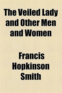 Book The veiled lady, and other men and women (1907) by Francis Hopkinson Smith