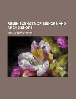 Book Reminiscences Of Bishops And Archbishops by Henry Codman Potter