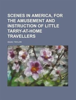 Book Scenes In America, For The Amusement And Instruction Of Little Tarry-at-home Travellers by Isaac Taylor