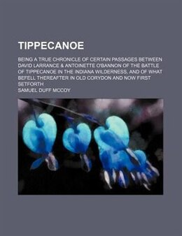 Book Tippecanoe; Being A True Chronicle Of Certain Passages Between David Larrance & Antoinette O'bannon… by Samuel Duff Mccoy