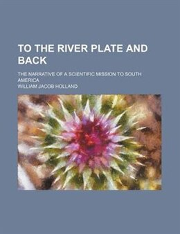 Book To The River Plate And Back; The Narrative Of A Scientific Mission To South America by William Jacob Holland