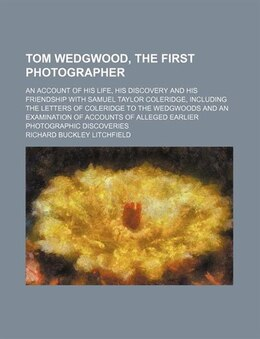 Book Tom Wedgwood, The First Photographer; An Account Of His Life, His Discovery And His Friendship With… by Richard Buckley Litchfield