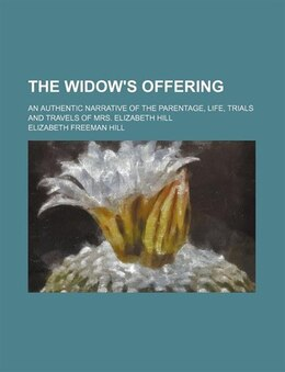 Book The Widow's Offering; An Authentic Narrative Of The Parentage, Life, Trials And Travels Of Mrs… by Elizabeth Freeman Hill