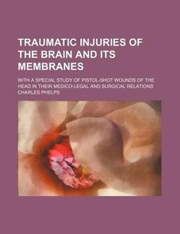Book Traumatic Injuries Of The Brain And Its Membranes; With A Special Study Of Pistol-shot Wounds Of… by Charles Phelps