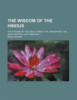 Book The Wisdom Of The Hindus; The Wisdom Of The Vedic Hymns, The Upanishads, The Maha Bharata And… by Brian Brown