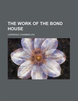Book The work of the bond house by Lawrence Chamberlain